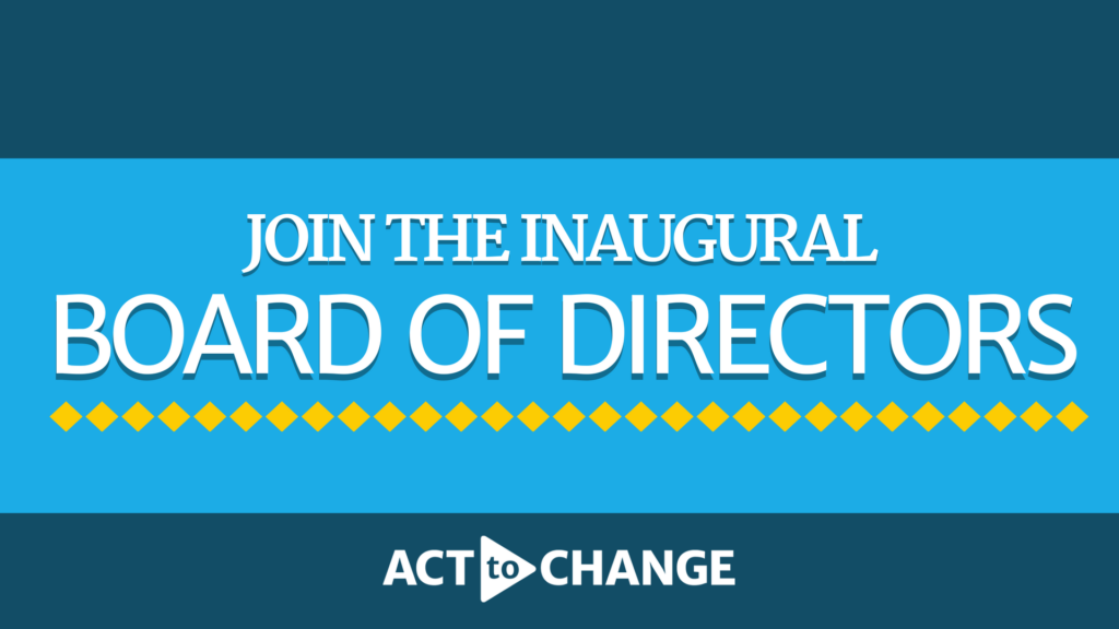 Apply for the #ActToChange Inaugural Board of Directors! | Act to Change